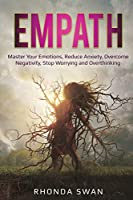 Empath: Master Your Emotions, Reduce Anxiety, Overcome Negativity, Stop Worrying and Overthinking: Master Your Emotions, Reduce Anxiety, Overcome Negativity, Stop Worrying and Overthinking