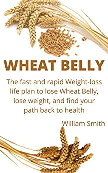 Wheat belly: The Fast and rapid Weight-Loss Life Plan to Lose Wheat belly, Lose Weight, and Find Your Path Back to Health by [William  Davis]