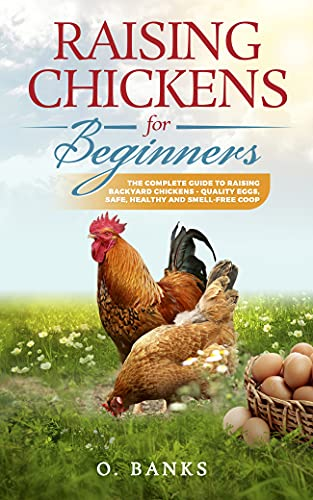 Raising Chickens for Beginners: The Complete Guide To Raising Backyard Chickens - Quality Eggs, Safe, Healthy and Smell-free Coop by [O.  Banks]