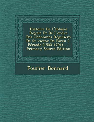 Histoire De L'abbaye Royale Et De L'ordre Des Chanoines Réguliers De St-victor De Paris: 2. Période (1500-1791)...