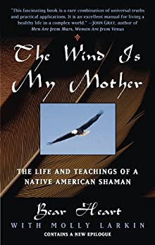 The Wind Is My Mother: The Life and Teachings of a Native American Shaman by [Bear Heart]