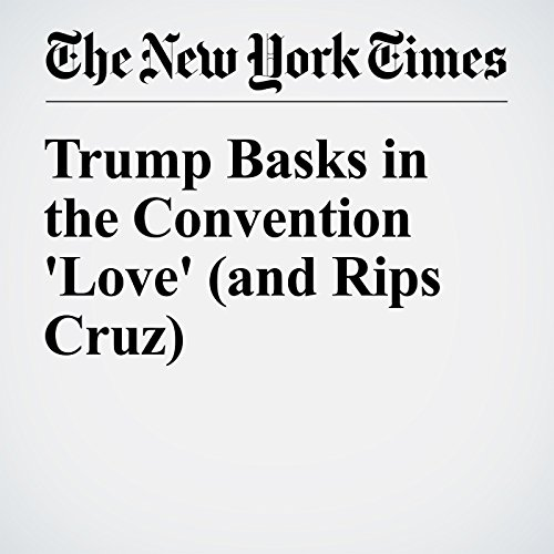 Trump Basks in the Convention 'Love' (and Rips Cruz) cover art