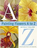 Painting Flowers from A-Z with Sherry C.Nelson, M.D.A.