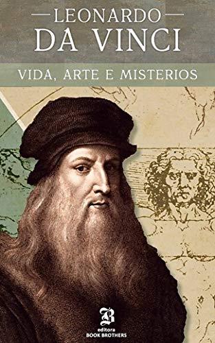 Leonardo Da Vinci: A vida, arte e mistérios de um dos maiores gênios da história (Maiores Pintores da História Livro 1)