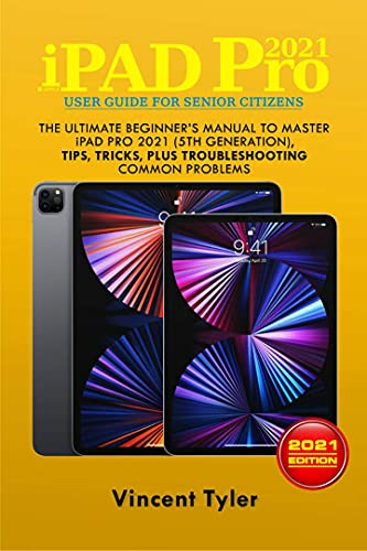 iPAD PRO 2021 USER GUIDE FOR SENIOR CITIZENS: The Ultimate Beginners Manual to Master iPAD PRO 2021 (5th Generation), Tips, Tricks, Plus Troubleshooting Common Problems