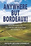 Anywhere but Bordeaux!: Adventures of an American Teacher in France