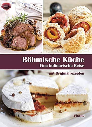 Böhmische Küche: Eine kulinarische Reise: Eine kulinarische Reise mit Originalrezepten