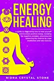ENERGY HEALING: A Guide To Discovering How To Heal Yourself And Increase Positive Energy.Avoiding The Negative...