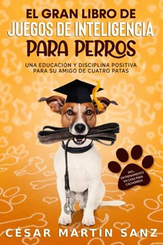 EL GRAN LIBRO DE JUEGOS DE INTELIGENCIA PARA PERROS: Una educacion y disciplina positiva para su amigo de cuatro patas - incl. entrenamiento en casa para cachorros
