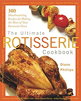 The Ultimate Rotisserie Cookbook  300 Mouthwatering Recipes for Making the Most of Your Rotisserie Oven  Non