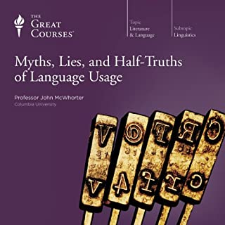 Myths, Lies, and Half-Truths of Language Usage                   Written by:                                                                                                                                 John McWhorter,                                                                                        The Great Courses                               Narrated by:                                                                                                                                 John McWhorter                      Length: 12 hrs and 14 mins     11 ratings     Overall 4.6