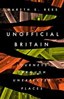 Unofficial Britain: Journeys Through Unexpected Places
