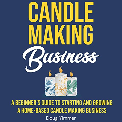 Candle Making Business: A Beginner's Guide to Starting and Growing a Home-Based Candle Making Business