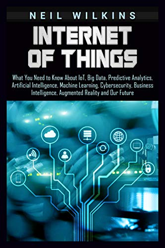 Internet of Things: What You Need to Know About IoT, Big Data, Predictive Analytics, Artificial Intelligence, Machine Learning, Cybersecurity, Business ... Reality and Our Future (English Edition)