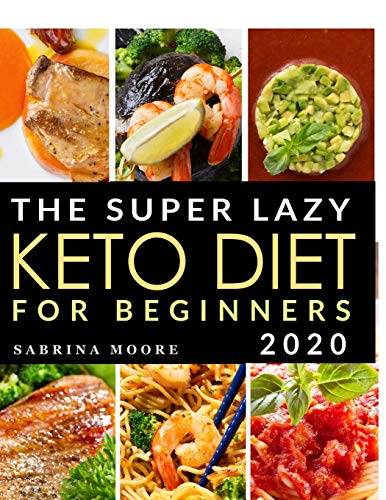 The Super Lazy Keto Diet for Beginners 2020: Catapult Your Weight Loss Journey into Reality with these Quick & Easy, 5-Ingredient Recipes to Prepare in Only 5 Minutes!
