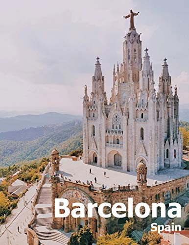 Barcelona Spain: Coffee Table Photography Travel Picture Book Album Of A Catalonia Spanish Country And City In Southern Europe Large Size Photos Cover
