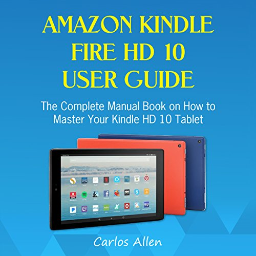 Amazon Kindle Fire HD 10 User Guide: The Complete Manual Book on How to Master Your Kindle HD 10 Tablet audiobook cover art