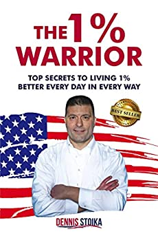 The 1% Warrior: Top Secrets to Living 1% Better Every Day in Every Way by [Dennis  Stoika ]