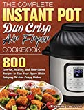The Complete Instant Pot Duo Crisp Air Fryer Cookbook: 800 Low-Fat, Healthy, and Time-Saved Recipes to Stay Your Figure While Enjoying Oil-Free Crispy Dishes
