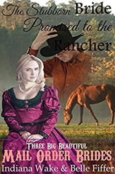 Mail Order Bride: The Stubborn Bride Promised to the Rancher: A Clean Western Historical Romance (Three Big Beautiful Brides Head West Book 2) by [Indiana Wake, Belle Fiffer]