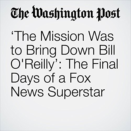 'The Mission Was to Bring Down Bill O'Reilly': The Final Days of a Fox News Superstar cover art