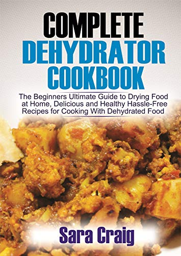 Why Should You Buy The Complete Dehydrator Cookbook: The Beginners Ultimate Guide to Drying Food At ...