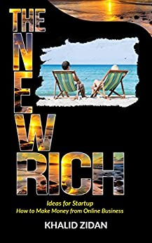 The New Rich: How To Get Rich: Online Business Startup & Secrets, Ideas for Startup, Online Business Ideas. Make Money Online (Online Business, Entrepreneurs, Make Money, Entrepreneurship) by [Khalid Zidan]