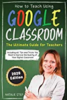 Google Classroom: How to Teach Using Google Classroom - The Ultimate Guide for Teachers Including all Tips and Tricks You Need to Improve the Quality of Your Digital Classroom