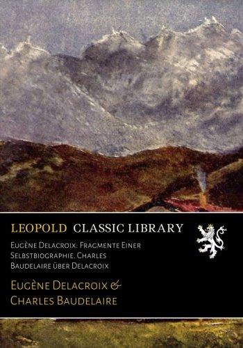 Eugène Delacroix: Fragmente Einer Selbstbiographie. Charles Baudelaire über Delacroix