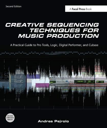 Creative Sequencing Techniques for Music Production, Second Edition: A Practical Guide to Pro Tools, Logic, Digital Perf