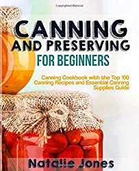 Canning and Preserving for Beginners: Canning Cookbook with the Top 100 Canning Recipes and Essential Canning Supplies Guide