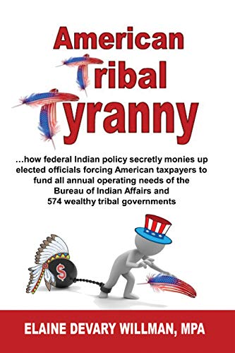 American Tribal Tyranny: ...how federal Indian policy secretly monies up elected officials forcing American taxpayers to fund all annual operating needs ... of Indian Affairs... (English Edition)