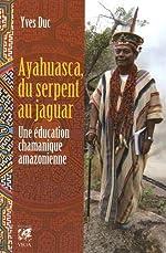 Ayahuasca, du serpent au jaguar - Une éducation chamanique amazonienne d'Yves Duc