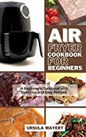 Air Fryer Cookbook for Beginners: A Beginner's Cookbook with Delicious and Easy Recipes. Save Money and Time with Delicious, Amazing and Mouth-watering Dishes.