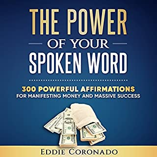 The Power of Your Spoken Word     300 Powerful Affirmations for Manifesting Money and Massive Success              By:                                                                                                                                 Eddie Coronado                               Narrated by:                                                                                                                                 Russell Stamets                      Length: 1 hr and 27 mins     8 ratings     Overall 4.6