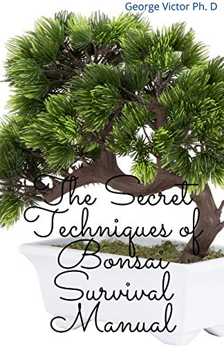 The Secret Techniques of Bonsai Survival Manual: Your Daily Guide for Bonsai Cultivating, Selection and Growing Living Art (English Edition)