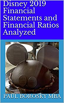 Disney 2019 Financial Statements and Financial Ratios Analyzed: Defined, Discussed, and Calculated (5 Years). by [Paul Borosky MBA]