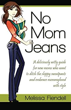 No Mom Jeans: A deliciously witty guide for new moms who want to ditch the sloppy sweatpants and embrace mommyhood with style