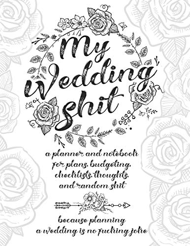 My Wedding Shit: A Planner and Notebook for Plans, Budgeting, Checklists, Thoughts, and Random Shit Because Planning a Wedding Is No Fucking Joke