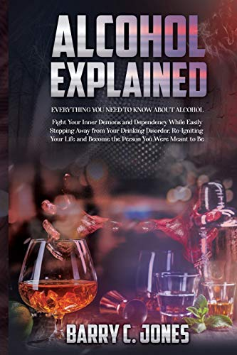 Alcohol Explained: Everything You Need to Know About Alcohol In Order to Fight Your Inner Demons and Dependency While Easily Stepping Away from Your ... and Becoming the Person You Were Meant to Be