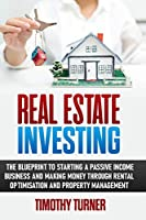 Real Estate Investing: The Blueprint To Starting A Passive Income Business And Making Money Through Rental Optimization And Property Management