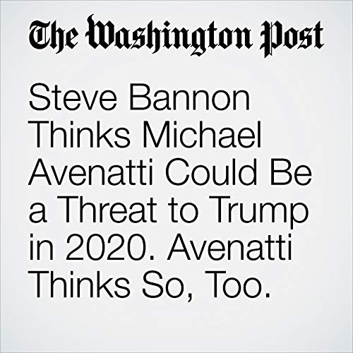 Steve Bannon Thinks Michael Avenatti Could Be a Threat to Trump in 2020. Avenatti Thinks So, Too. copertina