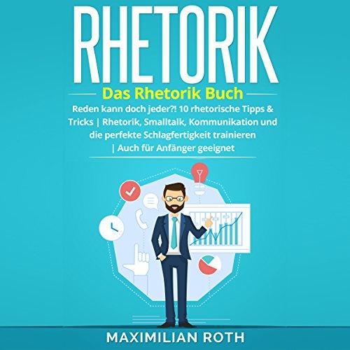 Rhetorik Training: Das Rhetorik Buch: Reden kann doch jeder?! 10 rhetorische Tipps & Tricks. Rhetorik, Smalltalk, Kommunikation und die perfekte Schlagfertigkeit ... (Erfolgreich werden) Titelbild