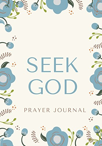 Seek God: Prayer Journal, Notebook With Prompts, 7x10, Creme with Blue Flowers (Elite Prayer Journal)