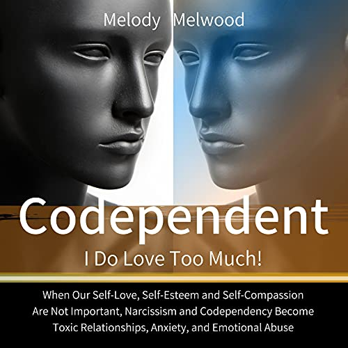 Listen Codependent: I Do Love Too Much! When Our Self-Love, Self-Esteem and Self-Compassion Are Not Importa audio book
