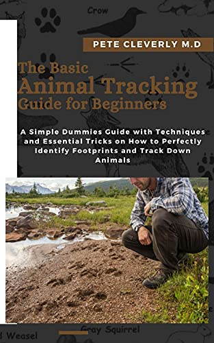 The Basic Animal Tracking Guide for Beginners: A Simple Dummies Guide with Techniques and Essential Tricks on How to Perfectly Identify Footprints and Track Down Animals (English Edition)