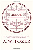Jesus: The Life and Ministry of God the Son - Collected Insights from A. W. Tozer