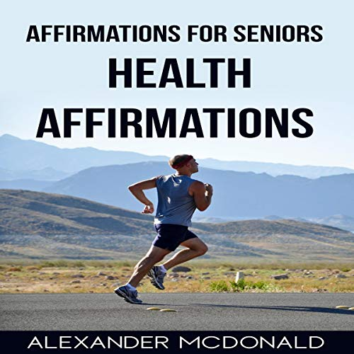 Affirmations for Seniors: Health Affirmations Audiobook By Alexander McDonald cover art