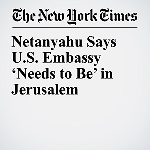 Netanyahu Says U.S. Embassy 'Needs to Be' in Jerusalem copertina