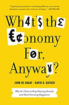 What's the Economy For, Anyway?: Why It's Time to Stop Chasing Growth and Start Pursuing Happiness by [John de Graaf, David K. Batker]